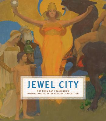 Jewel City: Art from San Francisco's Panama-Pacific International Exposition - Ganz, James A (Editor), and Acker, Emma (Contributions by), and Ackley, Laura (Contributions by)