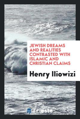 Jewish Dreams and Realities Contrasted with Islamic and Christian Claims - Iliowizi, Henry