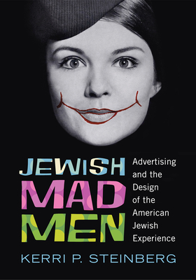 Jewish Mad Men: Advertising and the Design of the American Jewish Experience - Steinberg, Kerri P.