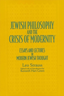 Jewish Philosophy and the Crisis of Modernity: Essays and Lectures in Modern Jewish Thought - Strauss, Leo, and Green, Kenneth Hart (Introduction by)