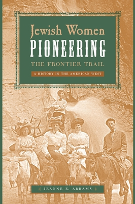 Jewish Women Pioneering the Frontier Trail: A History in the American West - Abrams, Jeanne E