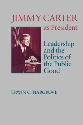 Jimmy Carter as President: Leadership and the Politics of the Public Good - Hargrove, Erwin C, Professor, and Young, James Sterling (Foreword by)