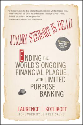 Jimmy Stewart Is Dead: Ending the World's Ongoing Financial Plague with Limited Purpose Banking - Kotlikoff, Laurence J.