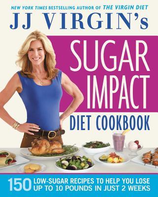 Jj Virgin's Sugar Impact Diet Cookbook: 150 Low-Sugar Recipes to Help You Lose Up to 10 Pounds in Just 2 Weeks - Virgin, J J