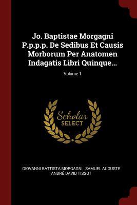 Jo. Baptistae Morgagni P.P.P.P. de Sedibus Et Causis Morborum Per Anatomen Indagatis Libri Quinque...; Volume 1 - Morgagni, Giovanni Battista