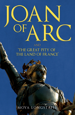 Joan of Arc and 'The Great Pity of the Land of France' - Longstaffe, Moya