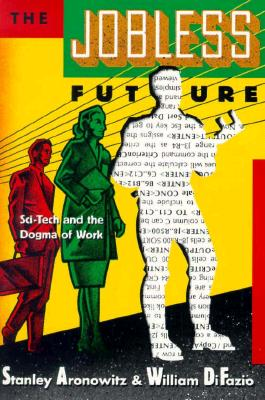 Jobless Future: Sci-Tech and the Dogma of Work - Aronowitz, Stanley, Professor, and Difazio, William