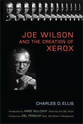 Joe Wilson and the Creation of Xerox - Ellis, Charles D, and Mulcahy, Anne M (Introduction by), and Podolny, Joel M (Foreword by)