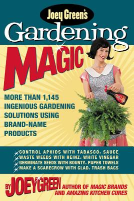 Joey Green's Gardening Magic: More Than 1,145 Ingenious Gardening Solutions Using Brand-Name Products - Green, Joey