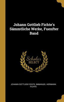 Johann Gottlieb Fichte's Sammtliche Werke, Fuenfter Band - Fichte, Johann Gottlieb, and Fichte, Immanuel Hermann