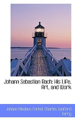 Johann Sebastian Bach: His Life, Art, and Work - Nikolaus Forkel, Charles Sanford Terry