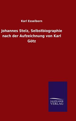 Johannes Stelz, Selbstbiographie Nach Der Aufzeichnung Von Karl Gotz - Esselborn, Karl