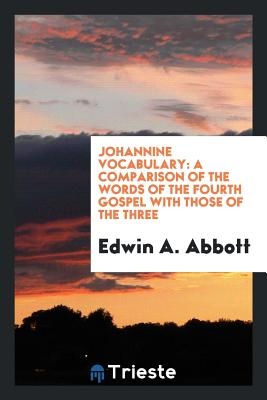 Johannine Vocabulary: A Comparison of the Words of the Fourth Gospel with Those of the Three - Abbott, Edwin A
