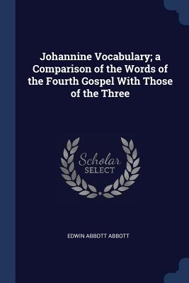 Johannine Vocabulary; A Comparison of the Words of the Fourth Gospel with Those of the Three - Abbott, Edwin Abbott