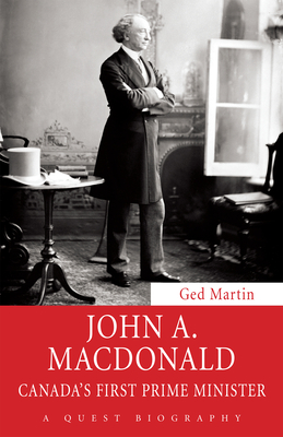 John A. Macdonald: Canada's First Prime Minister - Martin, Ged