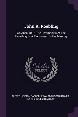John A. Roebling: An Account of the Ceremonies at the Unveiling of a Monument to His Memory - Barber, Alfred Newton, and Edward Casper Stokes (Creator), and Henry Dodge Estabrook (Creator)