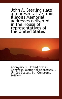 John A. Sterling (Late a Representative from Illinois) Memorial Addresses Delivered in the House of - Anonymous, and United States Congress Memorial Addres, States Congress Memorial Addres (Creator)