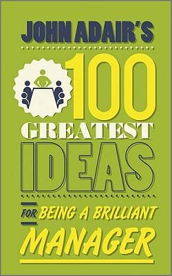 John Adair's 100 Greatest Ideas for Being a Brilliant Manager - Adair, John