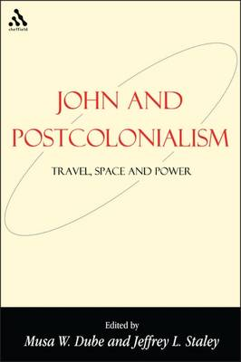 John and Postcolonialism: Travel, Space, and Power - Dube, Musa W, Dr., PH.D. (Editor), and Staley, Jeffrey L (Editor)