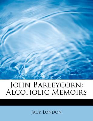 John Barleycorn: Alcoholic Memoirs - London, Jack