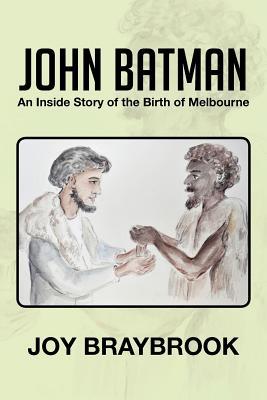 John Batman: An Inside Story of the Birth of Melbourne - Braybrook, Joy