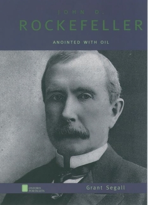 John D. Rockefeller: Anointed with Oil - Segall, Grant