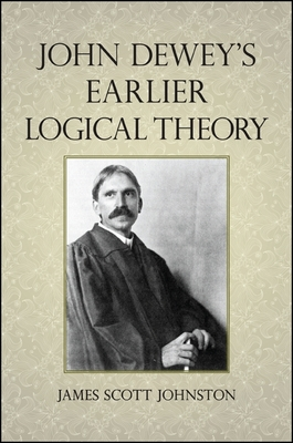John Dewey's Earlier Logical Theory - Johnston, James Scott