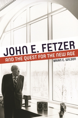 John E. Fetzer and the Quest for the New Age - Wilson, Brian C, PH.D
