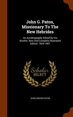 John G. Paton, Missionary to the New Hebrides: An Autobiography Edited by His Brother. New and Complete Illustrated Edition: 1824-1907 - Paton, John Gibson