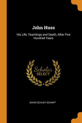 John Huss: His Life, Teachings and Death, After Five Hundred Years - Schaff, David Schley