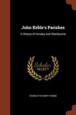 John Keble's Parishes: A History of Hursley and Otterbourne - Yonge, Charlotte Mary