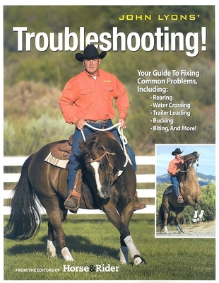 John Lyons Troubleshooting: Your Guide to Fixing Common Problems Including: Rearing, Water Crossing, Trailer Loading, Bucking, Biting, and More! - Lyons, John, and Horse & Rider Magazine (Editor)