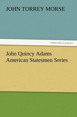 John Quincy Adams American Statesmen Series - Morse, John T
