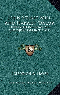 John Stuart Mill and Harriet Taylor: Their Correspondence and Subsequent Marriage (1951) - Hayek, Friedrich A Von