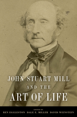 John Stuart Mill and the Art of Life - Eggleston, Ben, Professor (Editor), and Miller, Dale E, Professor (Editor), and Weinstein, David (Editor)
