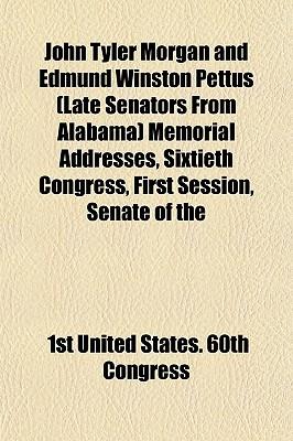 John Tyler Morgan and Edmund Winston Pettus (Late Senators from Alabama) Memorial Addresses, Sixtieth Congress, First Session, Senate of the - United States 60th Congress, 1st