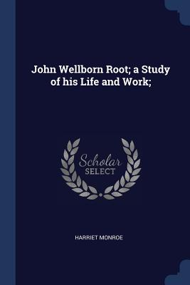 John Wellborn Root; A Study of His Life and Work; - Monroe, Harriet