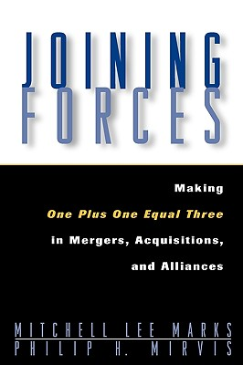 Joining Forces: Making One Plus One Equal Three in Mergers, Acquisitions, and Alliances - Marks, Mitchell Lee, and Mirvis, Philip H