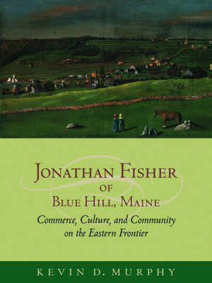 Jonathan Fisher of Blue Hill, Maine: Commerce, Culture, and Community on the Eastern Frontier - Murphy, Kevin D