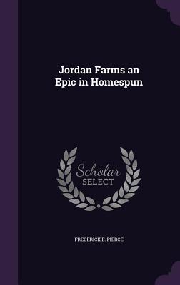 Jordan Farms an Epic in Homespun - Pierce, Frederick E