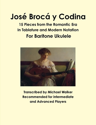 Jose Broca y Codina: 15 Pieces from the Romantic Era in Tablature and Modern Notation for Baritone Ukulele - Walker, Michael