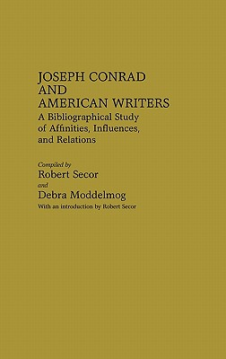 Joseph Conrad and American Writers: A Bibliographical Study of Affinities, Influences, and Relations - Secor, Robert, and Moddelmog, Debra a