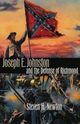 Joseph E. Johnston and the Defense of Richmond - Newton, Steven H