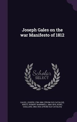 Joseph Gales on the War Manifesto of 1812 - Gales, Joseph, and Rhett, Robert Barnwell, and Hunt, Gaillard