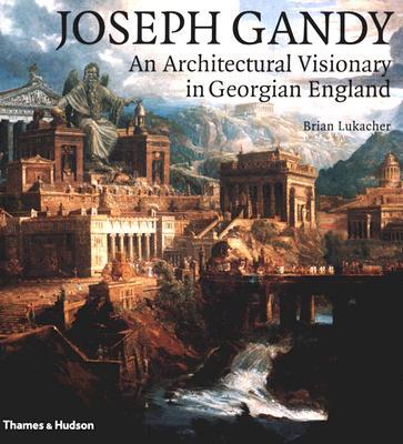 Joseph Gandy: An Architectural Visionary in Georgian England - Lukacher, Brian