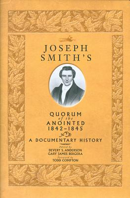 Joseph Smith's Quorum of the Anointed, 1842-1845: A Documentary History - Anderson, Devery Scott (Editor)