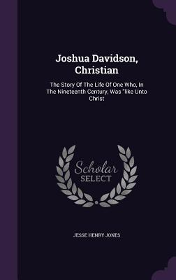 Joshua Davidson, Christian: The Story of the Life of One Who, in the Nineteenth Century, Was Like Unto Christ - Jones, Jesse Henry