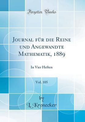 Journal Fur Die Reine Und Angewandte Mathematik, 1889, Vol. 105: In Vier Heften (Classic Reprint) - Kronecker, L