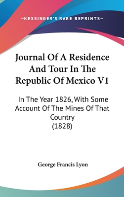 Journal of a Residence and Tour in the Republic of Mexico V1: In the Year 1826, with Some Account of the Mines of That Country (1828) - Lyon, George Francis