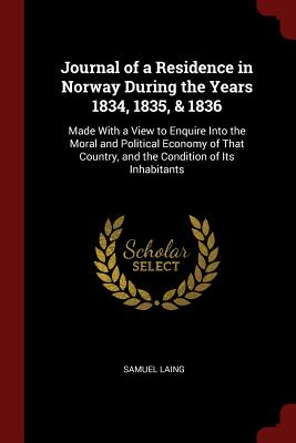 Journal of a Residence in Norway During the Years 1834, 1835, & 1836: Made with a View to Enquire Into the Moral and Political Economy of That Country, and the Condition of Its Inhabitants - Laing, Samuel
